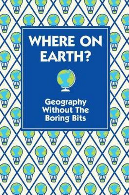 Doyle, James / Where on Earth? : Geography Without the Boring Bits (Hardback)