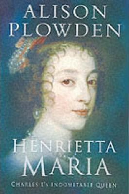 Plowden, Alison / Henrietta Maria : Charles I's Indomitable Queen