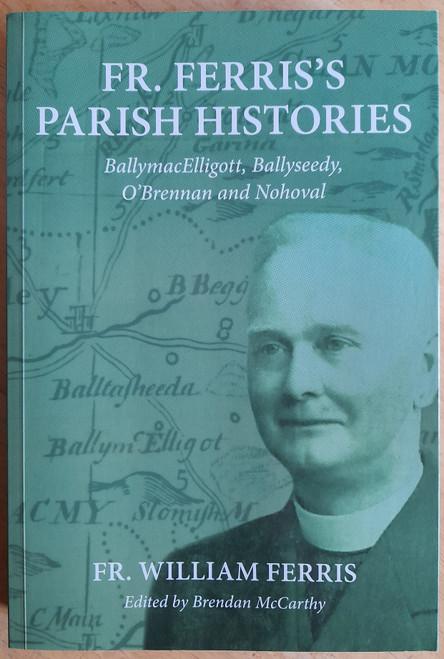 Ferris, William ( Edited by Brendan McCarthy) - Fr. Ferris's Parish Histories : - BallymacElligott, Ballyseedy, O'Brennan and Nohoval - Kerry - PB - 2018