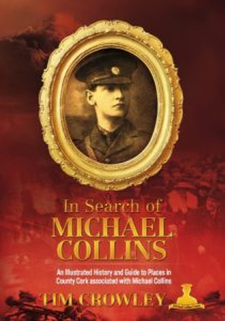 Crowley, Tim - In Search of Michael Collins - An Illustrated  History to places in Cork associated with Collins - PB - SIGNED
