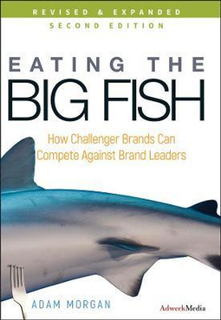 Morgan, Adam / Eating the Big Fish : How Challenger Brands Can Compete Against Brand Leaders (Hardback)