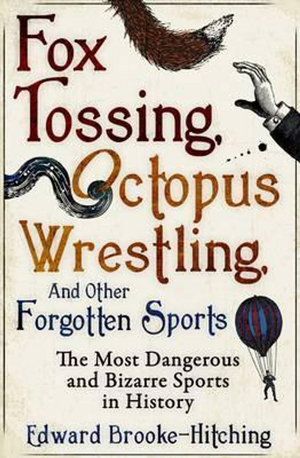 Brooke-Hitching, Edward / Fox Tossing, Octopus Wrestling and Other Forgotten Sports