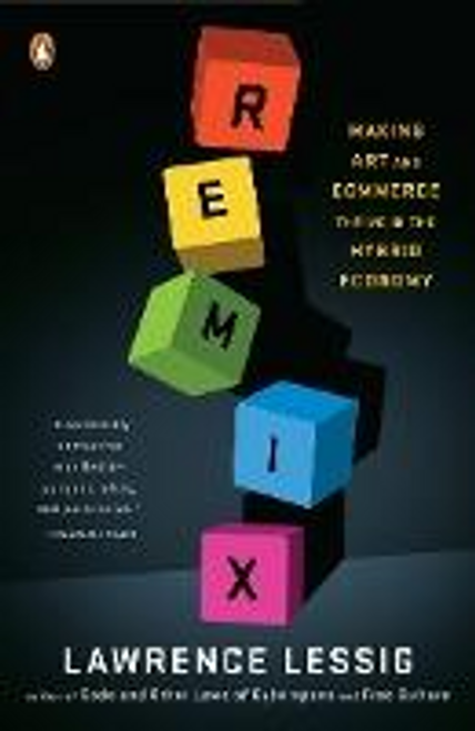 Lessig, Lawrence / Remix : Making Art and Commerce Thrive in the Hybrid Economy