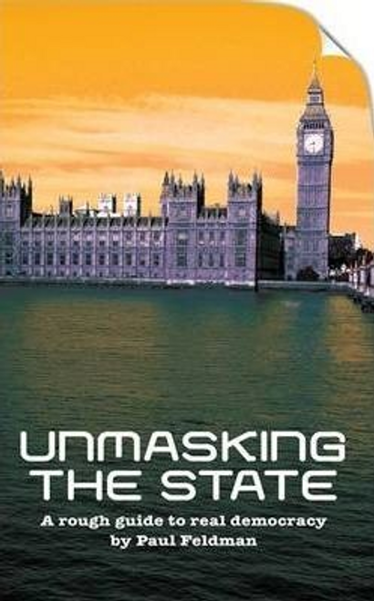 Feldman, Paul / Unmasking the State : A Rough Guide to Real Democracy (Large Paperback)