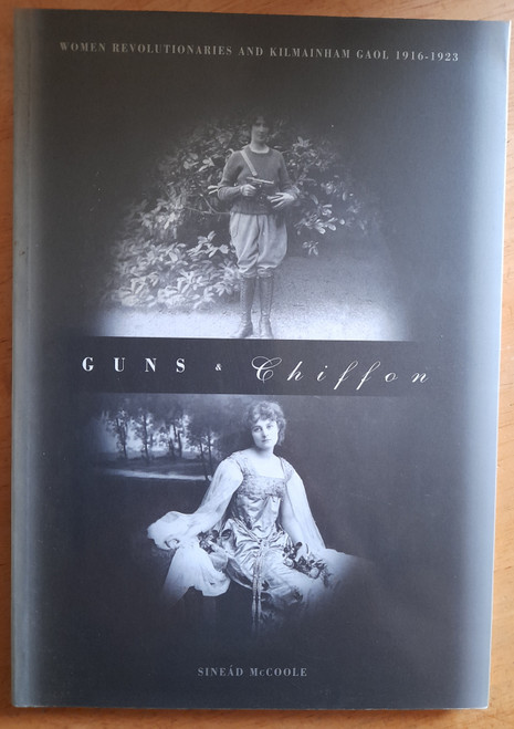 McCoole, Sinéad - Guns and Chiffon : Women Revolutionaries and Kilmainham Goal 1916-1923
