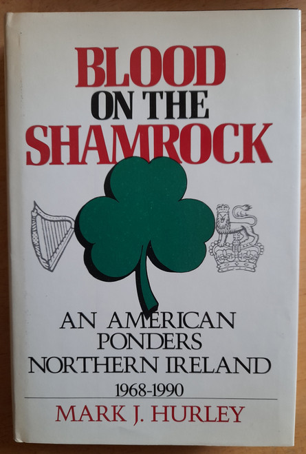 Hurley, Mark J - Blood on The Shamrock : An American Ponders Northern Ireland 1968-1990 - HB