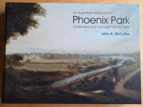 McCullen, John A - An Illustrated History of the Phoenix Park : Landscape and Management to 1880  - SIGNED HB -