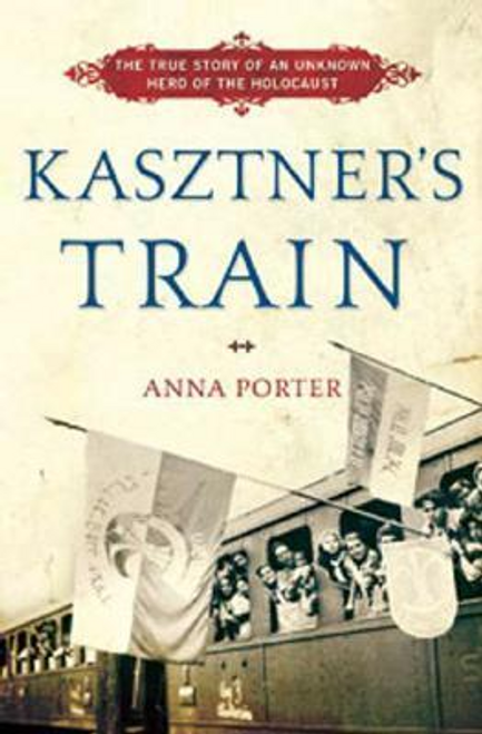 Porter, Anna / Kasztner's Train : The True Story of an Unknown Hero of the Holocaust (Hardback)