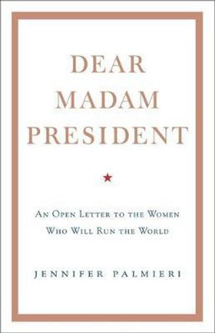 Palmieri, Jennifer / Dear Madam President : An Open Letter to the Women Who Will Run the World (Hardback)