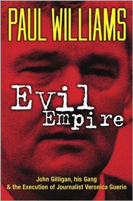 Williams, Paul / Evil Empire: John Gilligan, His Gang and the Execution of Journalist Veronica Guerin