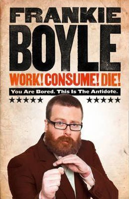 Boyle, Frankie /  Work! Consume! Die!: I am Actually Almost Completely Insane Now (Hardback)