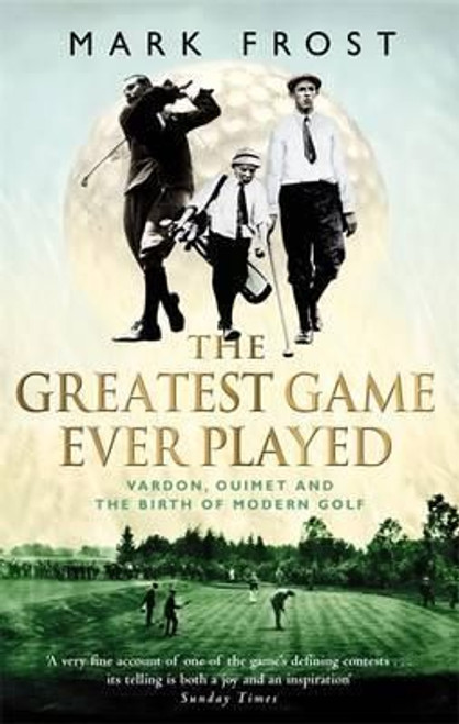 Frost, Mark /  The Greatest Game Ever Played: Vardon Ouimet and the Birth of Modern Golf