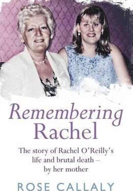 Callaly, Rose / Remembering Rachel: The Story of Rachel O'Reilly's Life and Brutal Death - by Her Mother (Large Paperback)