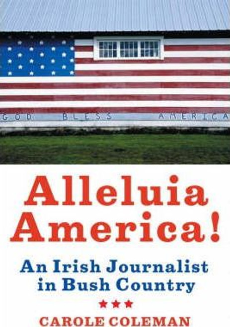 Coleman, Carole / Alleluia America!: An Irish Journalist in Bush Country (Large Paperback)