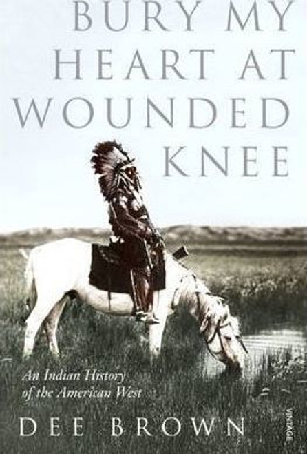 Brown, Dee / Bury My Heart at Wounded Knee: An Indian History of the American West