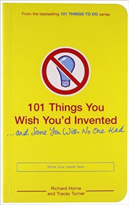 Horne, Richard / 101 Things You Wish You'd Invented and Some You Wish No One Had