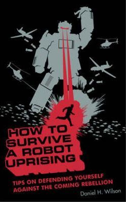 Wilson, Daniel H. / How to Survive a Robot Uprising: Tips on Defending Yourself Against the Coming