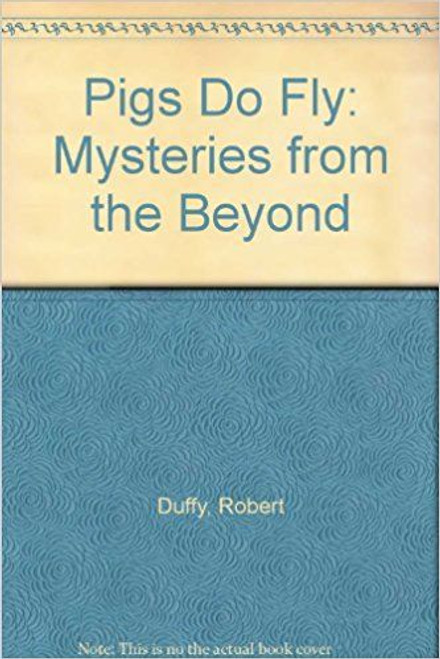 Duffy, Robert / Pigs Do Fly! Mysteries from the Beyond