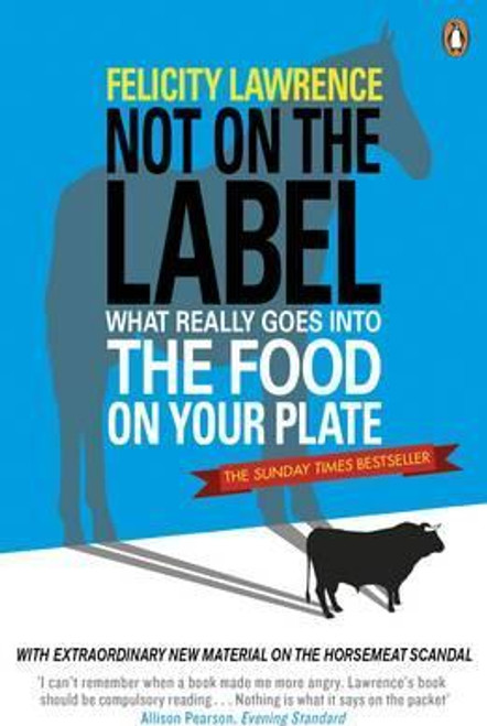 Lawrence, Felicity / Not On the Label: What Really Goes into the Food on Your Plate