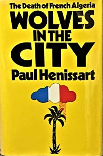 Henissart, Paul - Wolves in the City - The Death of French Algeria -  HB 1st UK Edition