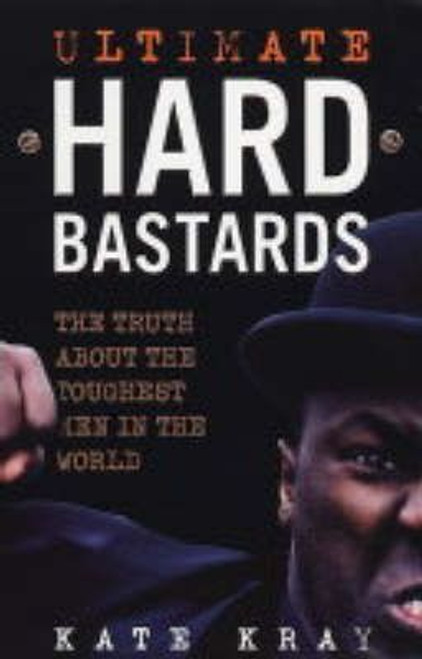 Kray, Kate / Ultimate Hard Bastards : The Truth About the Toughest Men in the World