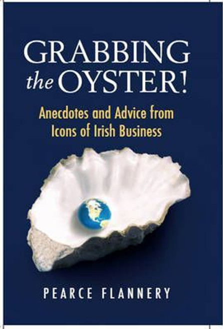 Flannery, Pearce / Grabbing the Oyster! : Anecdotes and Advice from Icons of Irish Business (Hardback)