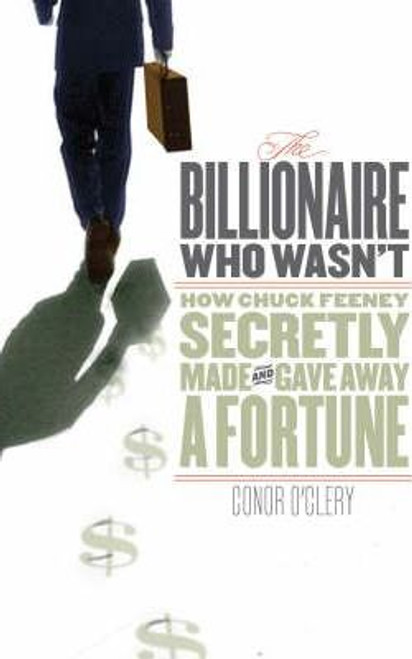 O'Clery, Conor / The Billionaire Who Wasn't : How Chuck Feeney Secretly Made and Gave Away a Fortune (Hardback)