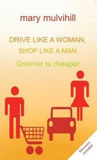 Mulvihill, Mary / Drive Like a Woman Shop Like a Man : Why Green is Cheaper