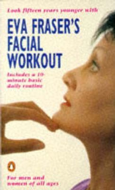 Fraser, Eva / Eva Fraser's Facial Workout : Look Fifteen Years Younger with this Easy Daily Routine
