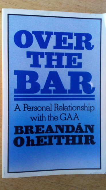 Ó hEithir , Breandán - Over the Bar - A Personal Relationship with the GAA PB 1st ED 1984