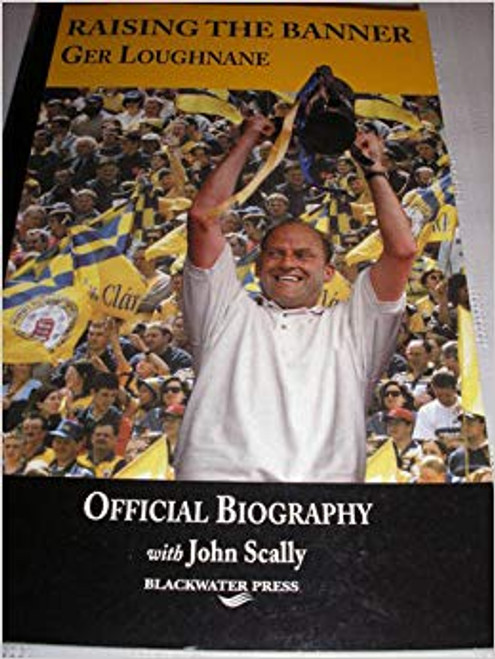 Scally, John / Raising the Banner: Ger Loughnane, Official Biography (Large Paperback) Clare GAA