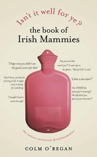 O'Regan, Colm / Isn't It Well For Ye?: The Book of Irish Mammies (Hardback)