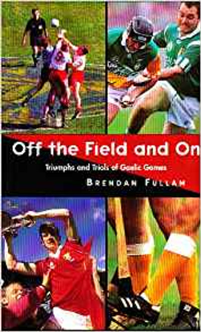 Fullam, Brendan / Off the Field and on: Triumphs and Trials of Gaelic Games (Large Paperback)