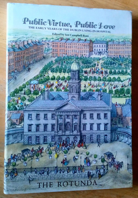 Ross, Ian Campbell - Public Virtue, Public Love - The Rotunda : The Early Years of the Dublin Lying-in Hospital - HB 1986