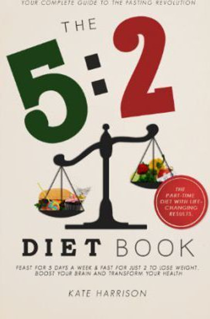 Harrison, Kate / The 5:2 Diet Book : Feast for 5 Days a Week and Fast for 2 to Lose Weight, Boost Your Brain and Transform Your Health