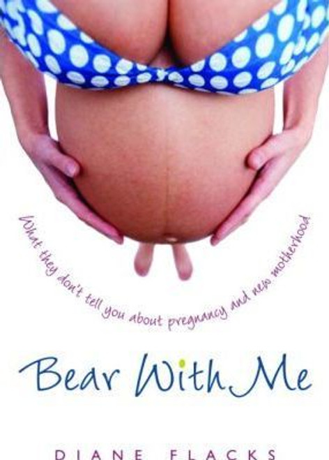 Flacks, Diane / Bear with Me : What They Don't Tell You about Pregnancy and New Motherhood (Large Paperback)