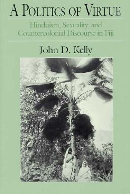 Kelly, John D. / A Politics of Virtue : Hinduism Sexuality and Countercolonial Discourse in Fiji(Large Paperback)