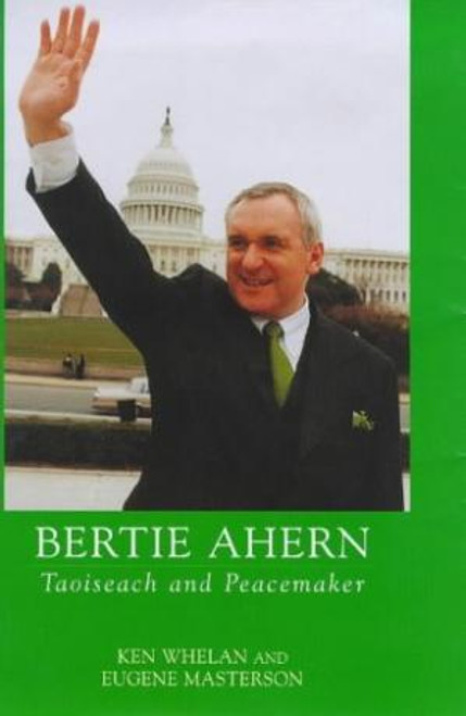 Whelan, Ken / Bertie Ahern : Taoiseach and Peacemaker (Large Paperback)