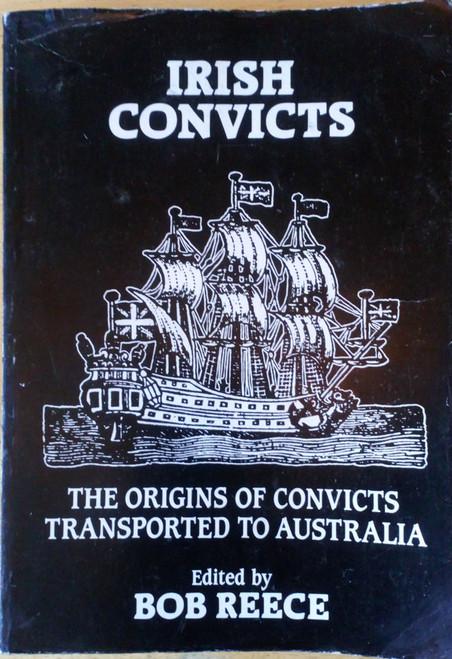 Reece, Bob ( Editor) Irish Convicts - The Origins of Convicts Transported to Australia - PB History