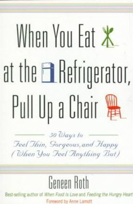 Roth, Geneen / When You Eat at the Refrigerator, Pull Up A Chair : 50 Ways to Feel Thin, Gorgeous and Happy (when You Feel Anything But) (Medium Paperback)