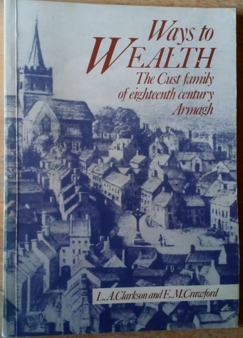 Clarkson, L.A & Crawford, E.M - Ways to Wealth - The Cust Family of Eighteenth Century Armagh - PB 1985