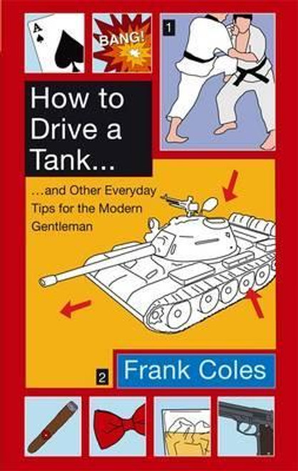 Coles, Frank / How To Drive A Tank : And other everyday tips for the modern gentleman