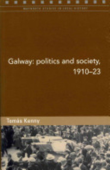 Kenny, Tomás - Galway : Politics & Society 1910-1923 - Studies in Local History 2011 PB