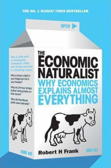 Frank, Robert H / The Economic Naturalist : Why Economics Explains Almost Everything