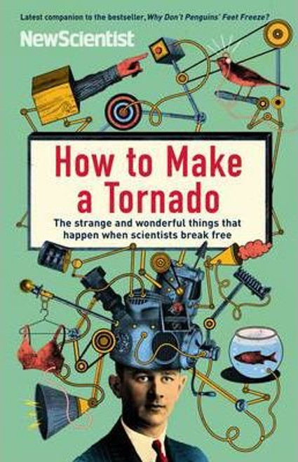 Scientist, New / How to Make a Tornado : The strange and wonderful things that happen when scientists break free