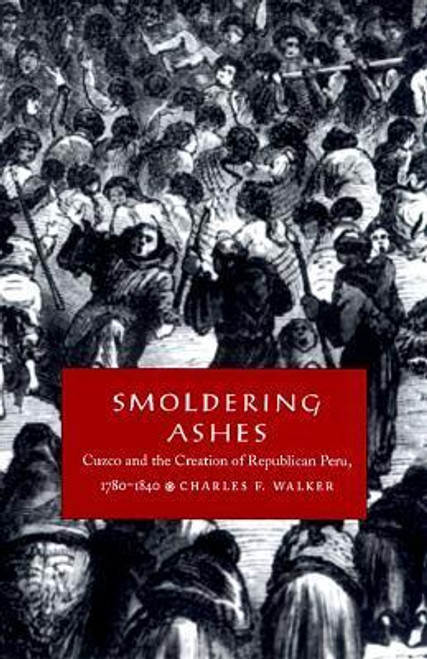Walker, Charles F. / Smoldering Ashes : Cuzco and the Creation of Republican Peru, 1780-1840 (Large Paperback)