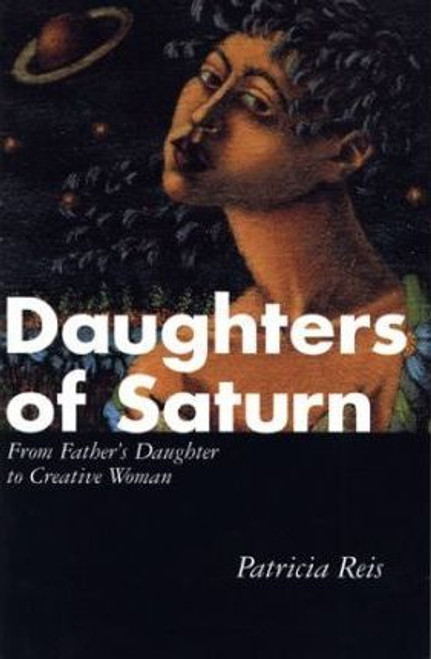 Reis, Patricia / Daughters of Saturn : From Father's Daughter to Creative Woman (Large Paperback)