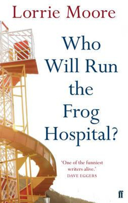 Moore, Lorrie / Who Will Run the Frog Hospital?