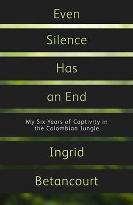 Ingrid, Betancourt / Even Silence Has An End : My Six Years of Captivity in the Colombian Jungle (Large Hardback)