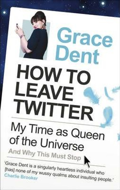 Dent, Grace / How to Leave Twitter : My Time as Queen of the Universe and Why This Must Stop